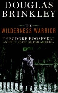 The Wilderness Warrior: Theodore Roosevelt and the Crusade for America By Douglas Brinkley Harper Collins, 2009 Hardcover, 960 pages, $34.99