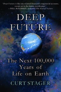 Deep Future The Next 100,000 Years of Life on Earth By Curt Stager Thomas Dunne Books, 2011 Hardcover, 304 pages, $15.99