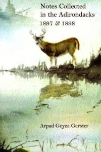 Notes Collected in the Adirondacks: 1897 & 1898 By Arpad Geyza Gerster Adirondack Museum, 2010 Softcover, 224 pages, $29.95