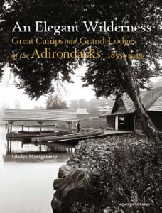 An Elegant Wilderness: Great Camps and Lodges of the Adirondacks, 1855-1935 By Gladys Montgomery Acanthus Press, 2011 Hardcover, 272 pages, $75