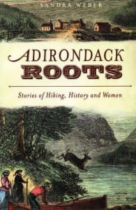 Adirondack Roots: Stories of Hiking, History and Women By Sandra Weber The History Press, 2011 Softcover, 125 pages, $19.99