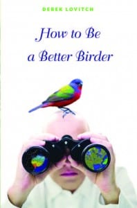 How to Be a Better Birder By Derek Lovitch Princeton University Press, 2012 Softcover, 192 pages, $19.95