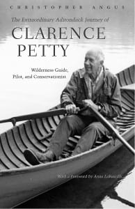 The Extraordinary Adirondack Journey of Clarence Petty By Chris Angus Syracuse University Press, 2002 Hardcover, 288 pages, $29.95
