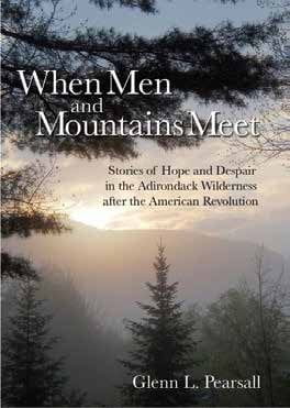 When Men and Mountains Meet Stories of Hope and Despair in the Adirondack Wilderness after the American Revolution By Glenn L. Pearsall Pyramid Publishing, 2013 Softcover, 398 pages, $18.95