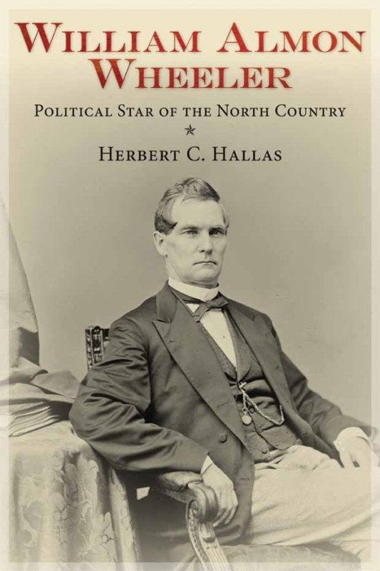 William Almon Wheeler Political Star of the North Country By Herbert C. Hallas SUNY Press, 2013 Softcover, 365 pages, $24.95
