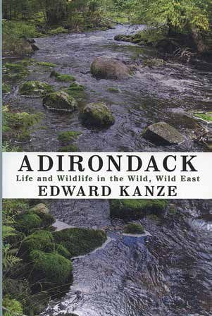 Adirondack: Life and Wildlife in the Wild, Wild East By Edward Kanze SUNY Press, 2014 Softcover, 224 pages, $19.95