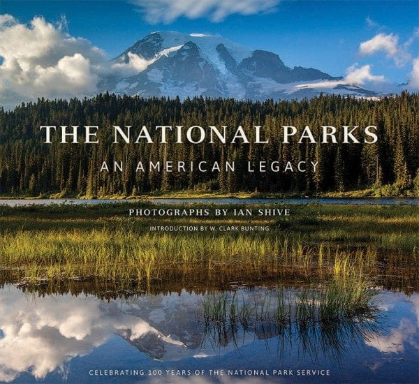 The National Parks: An American Legacy By Ian Shive Insight Editions, 2015 Hardcover, 240 pages, $50
