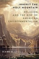 Inherit the Holy Mountain: Religion and the Rise of American Environmentalism By Mark Stoll Oxford University Press, 2015 Hardcover, 416 pages, $39.95