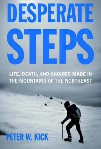 Desperate Steps Life, Death, and Choices Made in the Mountains of the Northeast By Peter W. Kick Appalachian Mountain Club, 2015 Softcover, 240 pages, $18.95