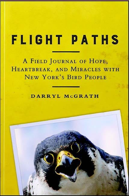 Flight Paths: A Field Journal Of Hope, Heartbreak, And Miracles With New York's Bird People By Darryl McGrath SUNY Press, 2016 Softcover, 378 pages, $24.95